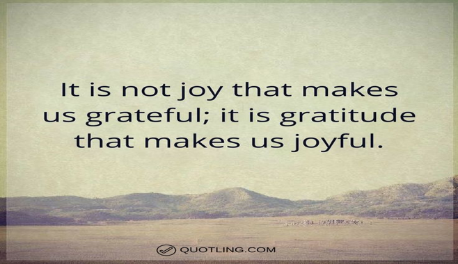 It is not joy that makes us grateful; it is gratitude that makes us joyful